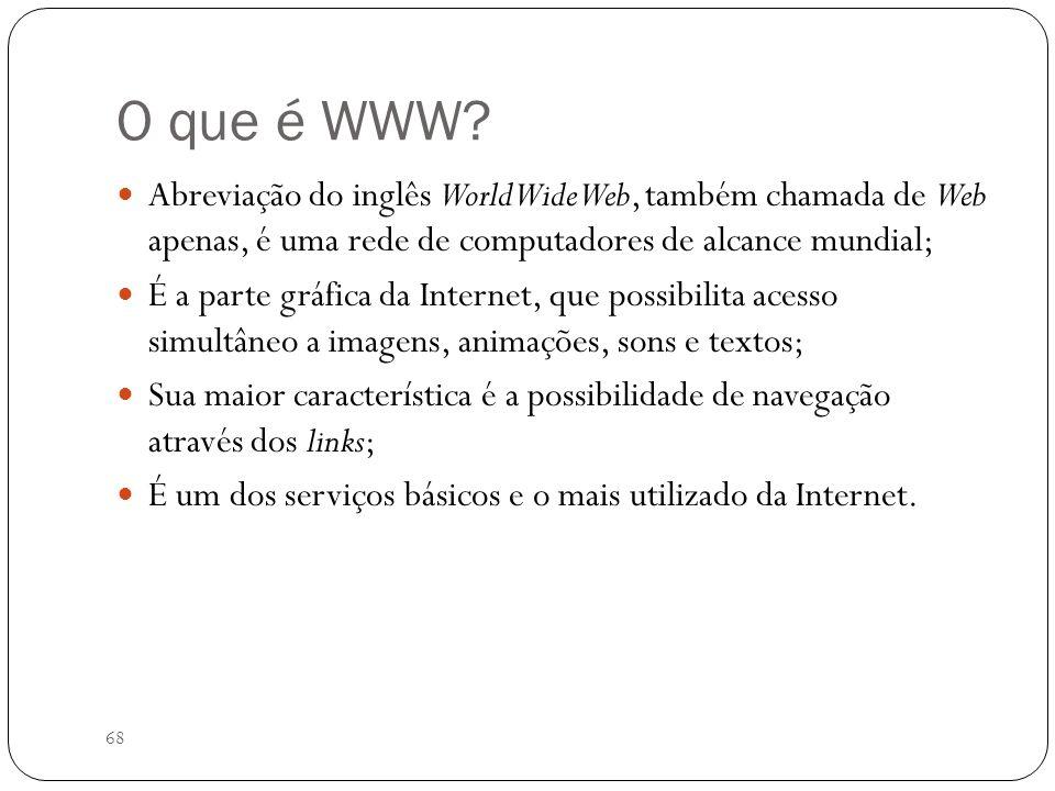 68 O que é WWW? Abreviação do inglês World Wide Web, também chamada de Web apenas, é uma rede de computadores de alcance mundial; É a parte gráfica da