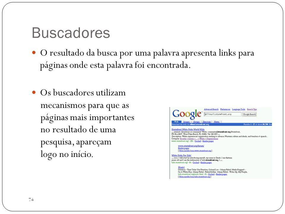 74 Buscadores O resultado da busca por uma palavra apresenta links para páginas onde esta palavra foi encontrada. Os buscadores utilizam mecanismos pa