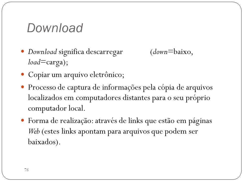 76 Download Download significa descarregar (down=baixo, load=carga); Copiar um arquivo eletrônico; Processo de captura de informações pela cópia de ar