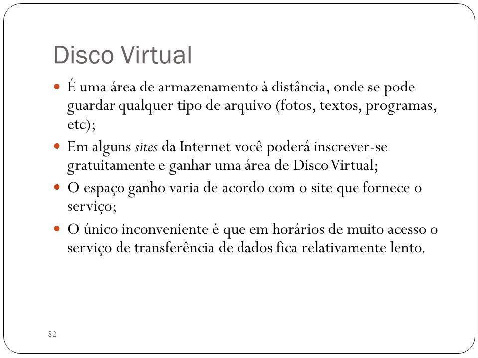 82 Disco Virtual É uma área de armazenamento à distância, onde se pode guardar qualquer tipo de arquivo (fotos, textos, programas, etc); Em alguns sit