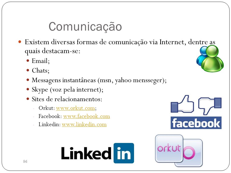 86 Comunicação Existem diversas formas de comunicação via Internet, dentre as quais destacam-se: Email; Chats; Messagens instantâneas (msn, yahoo mens