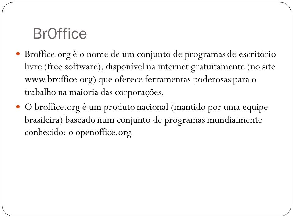 BrOffice Broffice.org é o nome de um conjunto de programas de escritório livre (free software), disponível na internet gratuitamente (no site www.brof