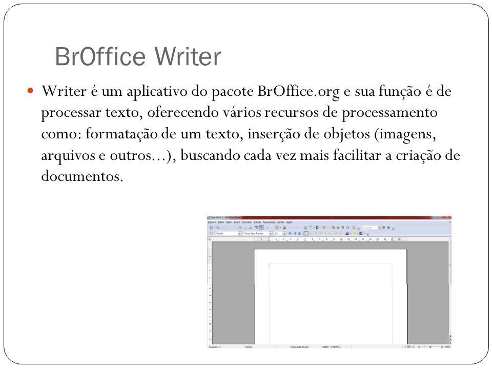BrOffice Writer Writer é um aplicativo do pacote BrOffice.org e sua função é de processar texto, oferecendo vários recursos de processamento como: for