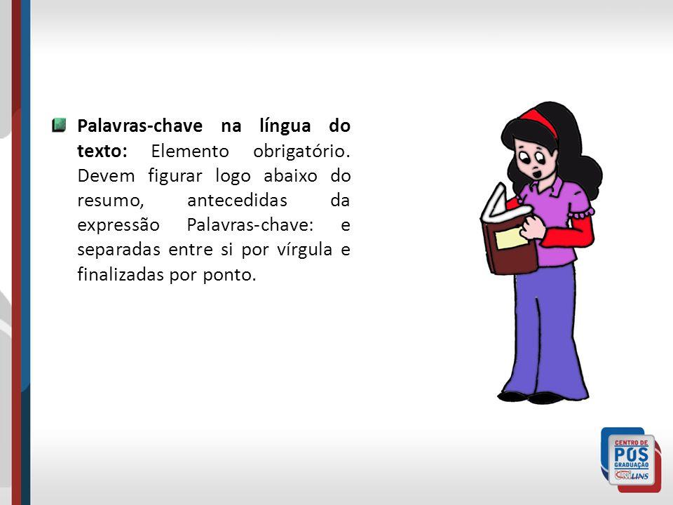 Palavras-chave na língua do texto: Elemento obrigatório. Devem figurar logo abaixo do resumo, antecedidas da expressão Palavras-chave: e separadas ent
