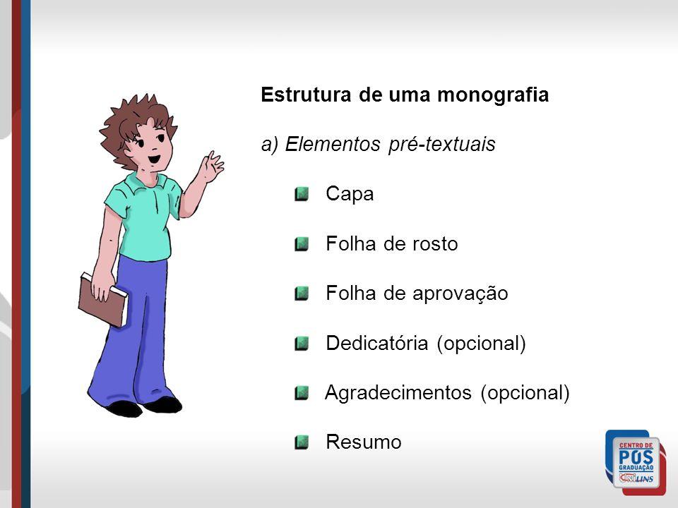 Estrutura de uma monografia a) Elementos pré-textuais Capa Folha de rosto Folha de aprovação Dedicatória (opcional) Agradecimentos (opcional) Resumo