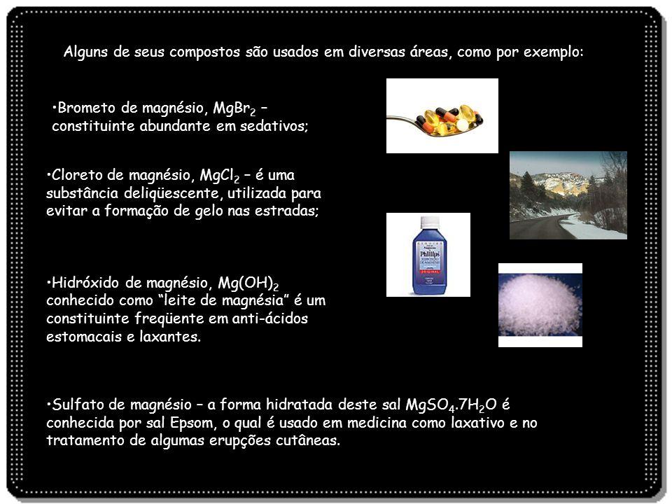 Alguns de seus compostos são usados em diversas áreas, como por exemplo: Brometo de magnésio, MgBr 2 – constituinte abundante em sedativos; Cloreto de
