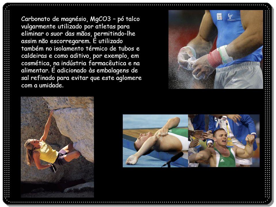 Carbonato de magnésio, MgCO3 – pó talco vulgarmente utilizado por atletas para eliminar o suor das mãos, permitindo-lhe assim não escorregarem. É util