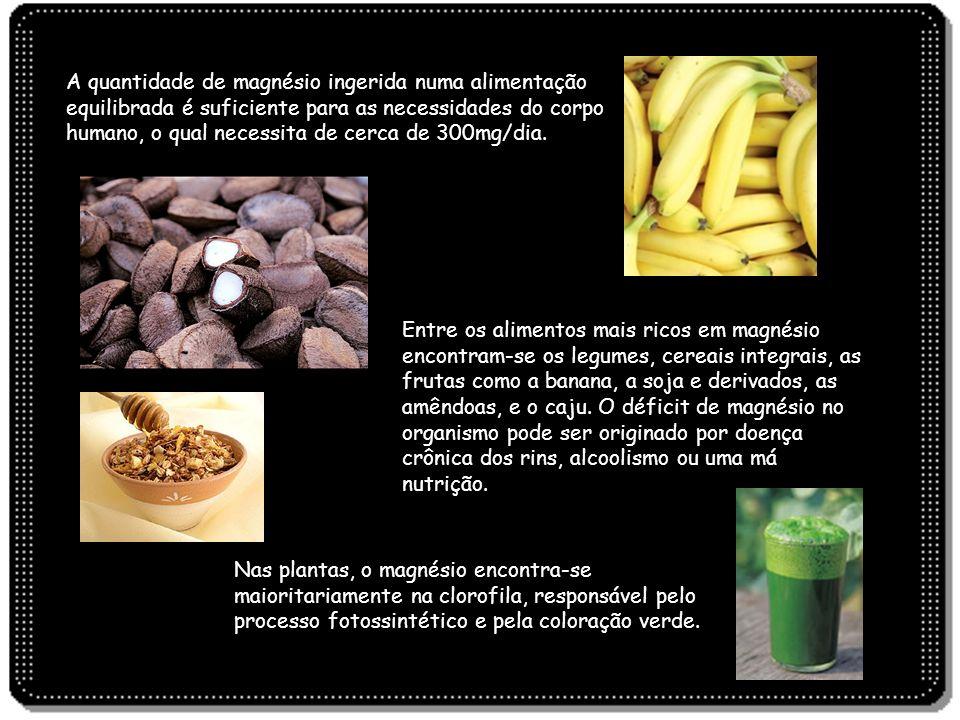 A quantidade de magnésio ingerida numa alimentação equilibrada é suficiente para as necessidades do corpo humano, o qual necessita de cerca de 300mg/d