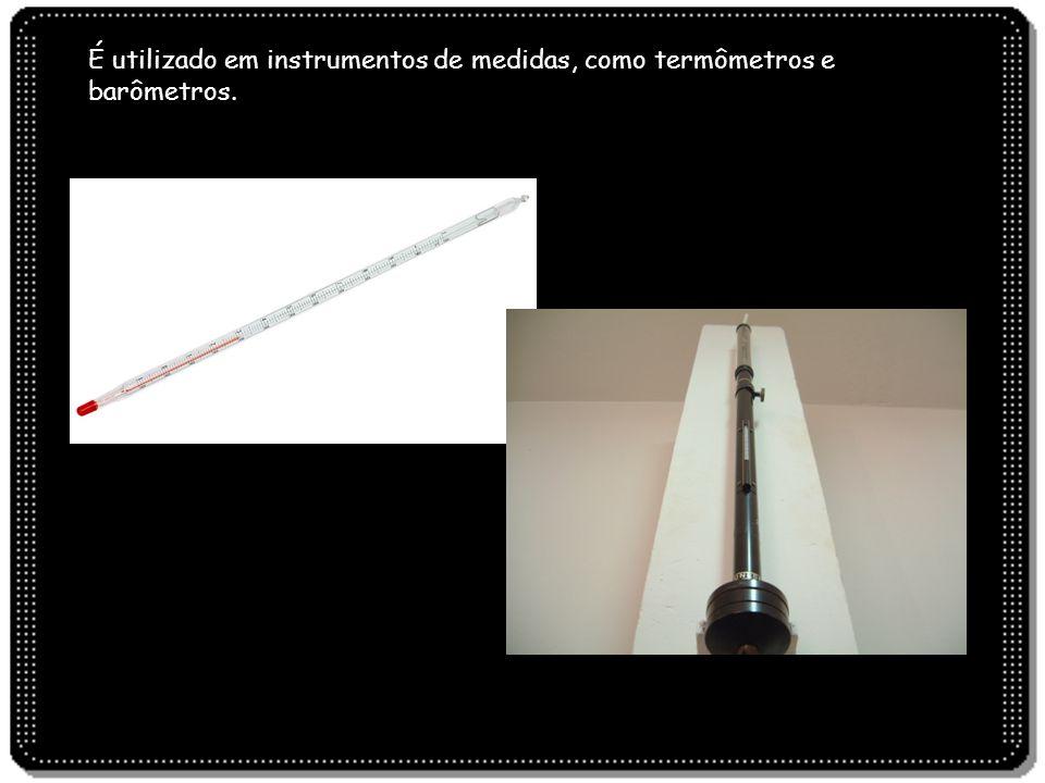 É utilizado em instrumentos de medidas, como termômetros e barômetros.