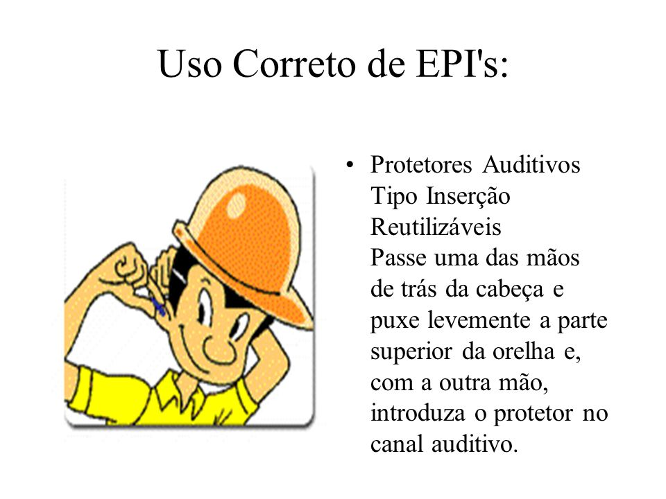 Uso Correto de EPI's: Protetores Auditivos Tipo Inserção Reutilizáveis Passe uma das mãos de trás da cabeça e puxe levemente a parte superior da orelh
