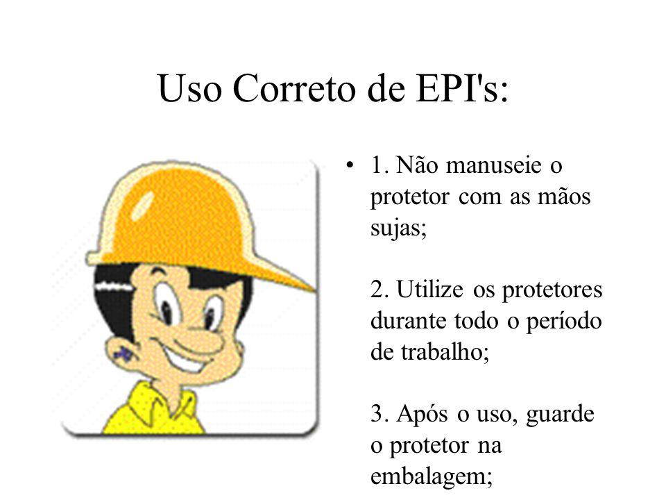 Uso Correto de EPI's: 1. Não manuseie o protetor com as mãos sujas; 2. Utilize os protetores durante todo o período de trabalho; 3. Após o uso, guarde