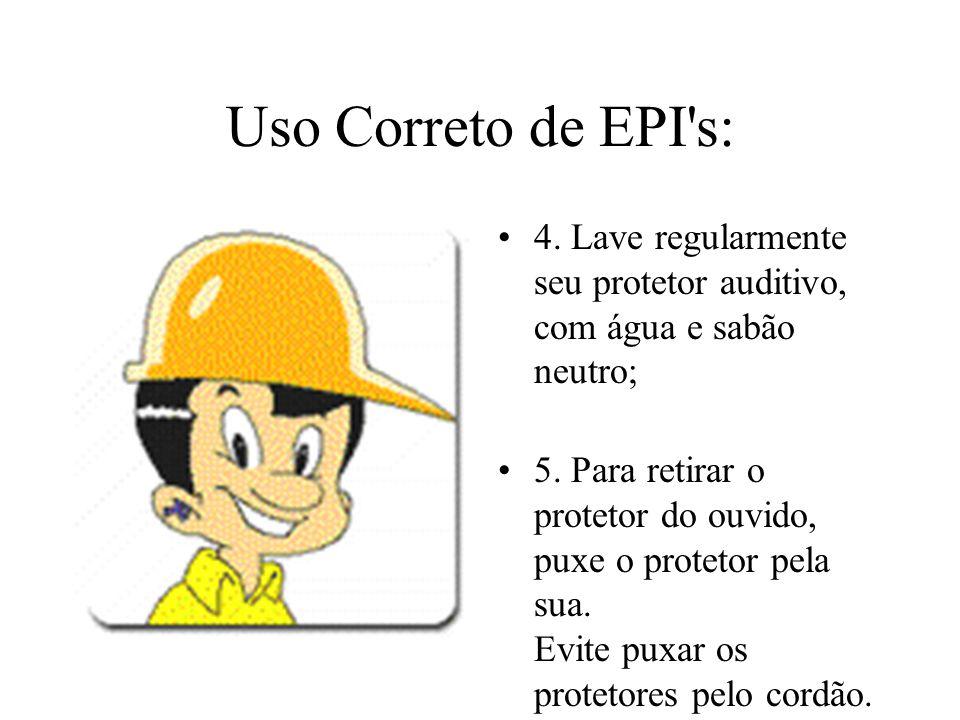 Uso Correto de EPI's: 4. Lave regularmente seu protetor auditivo, com água e sabão neutro; 5. Para retirar o protetor do ouvido, puxe o protetor pela