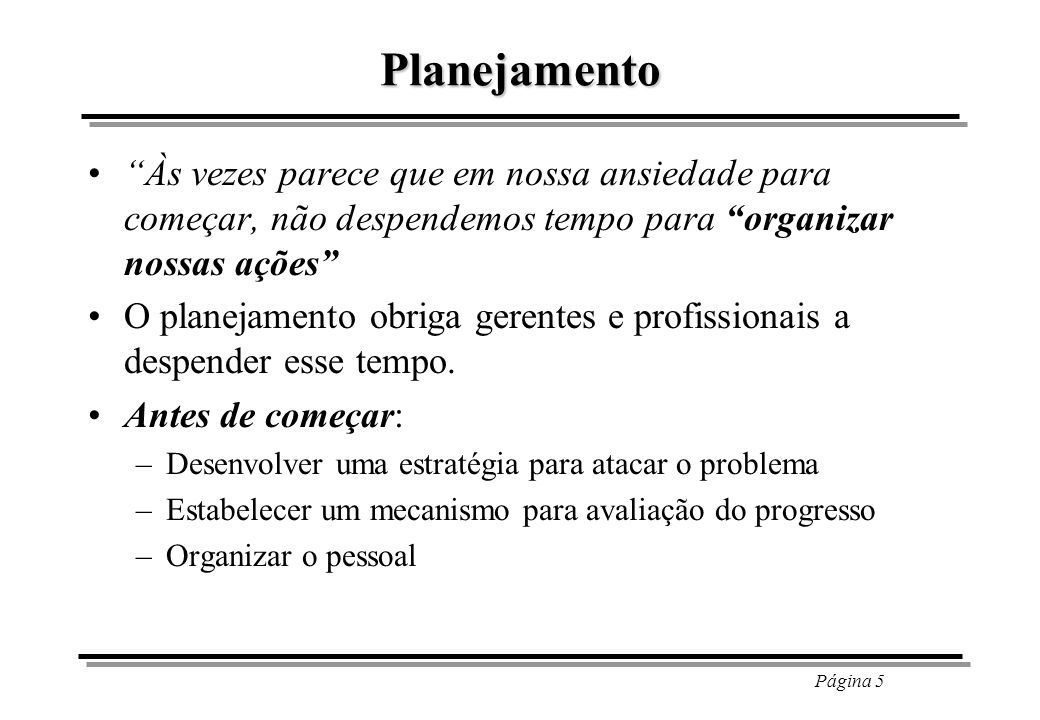 Página 5 Planejamento Às vezes parece que em nossa ansiedade para começar, não despendemos tempo para organizar nossas ações O planejamento obriga ger