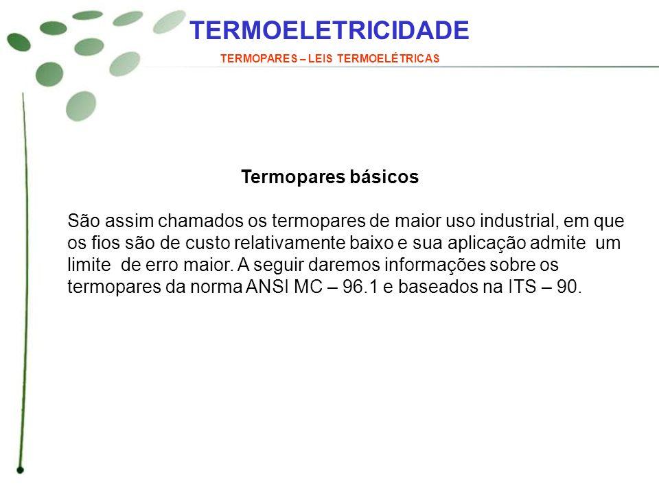 TERMOELETRICIDADE TERMOPARES – LEIS TERMOELÉTRICAS Termopares básicos São assim chamados os termopares de maior uso industrial, em que os fios são de