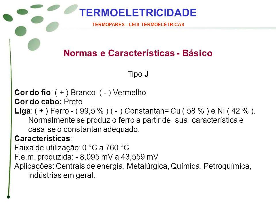TERMOELETRICIDADE TERMOPARES – LEIS TERMOELÉTRICAS Normas e Características - Básico Tipo J Cor do fio: ( + ) Branco ( - ) Vermelho Cor do cabo: Preto