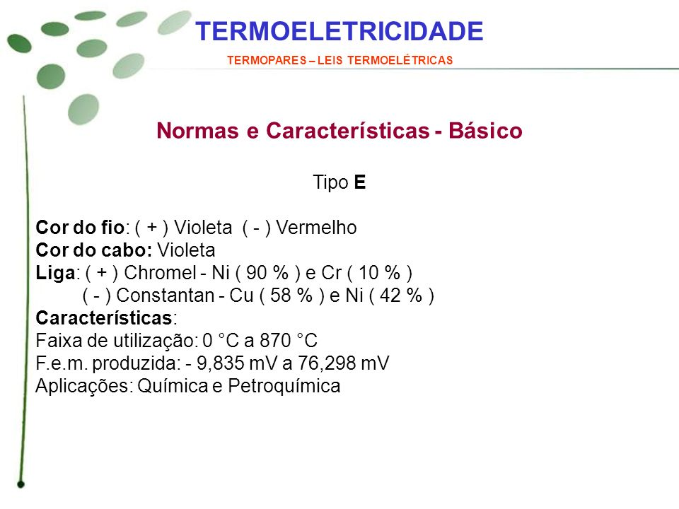 TERMOELETRICIDADE TERMOPARES – LEIS TERMOELÉTRICAS Normas e Características - Básico Tipo E Cor do fio: ( + ) Violeta ( - ) Vermelho Cor do cabo: Viol