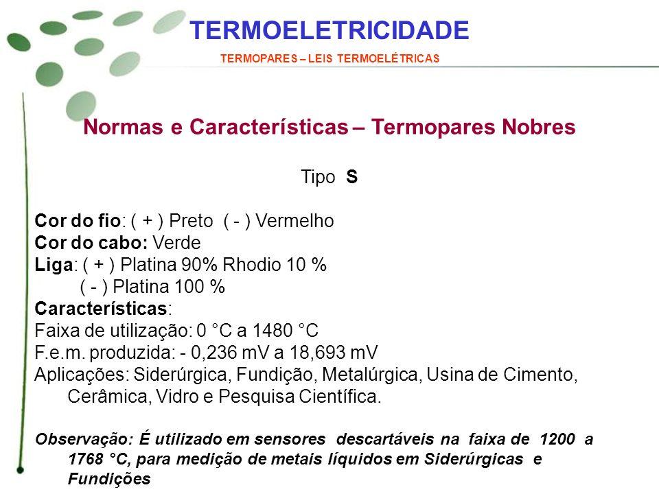 TERMOELETRICIDADE TERMOPARES – LEIS TERMOELÉTRICAS Normas e Características – Termopares Nobres Tipo S Cor do fio: ( + ) Preto ( - ) Vermelho Cor do c