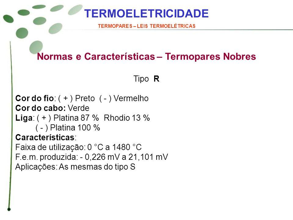 TERMOELETRICIDADE TERMOPARES – LEIS TERMOELÉTRICAS Normas e Características – Termopares Nobres Tipo R Cor do fio: ( + ) Preto ( - ) Vermelho Cor do c