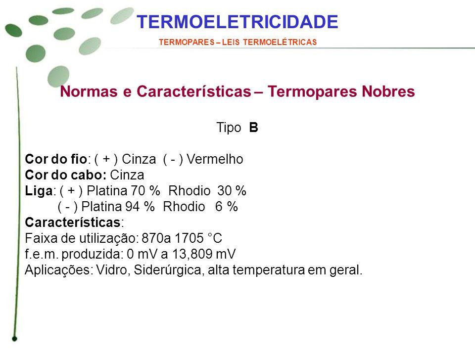 TERMOELETRICIDADE TERMOPARES – LEIS TERMOELÉTRICAS Normas e Características – Termopares Nobres Tipo B Cor do fio: ( + ) Cinza ( - ) Vermelho Cor do c