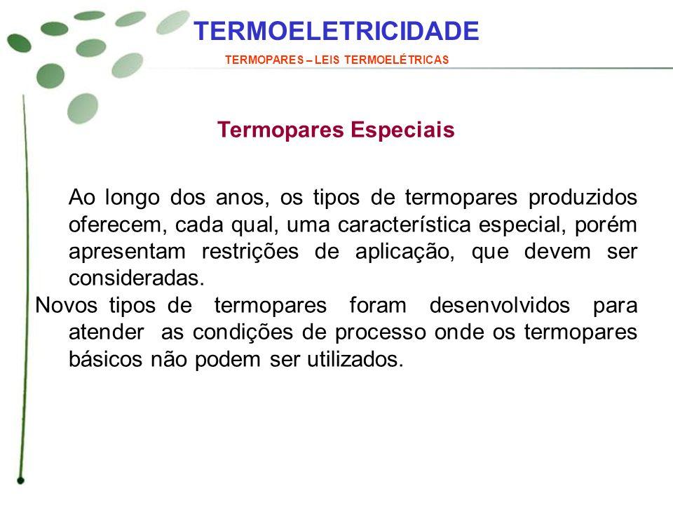 TERMOELETRICIDADE TERMOPARES – LEIS TERMOELÉTRICAS Termopares Especiais Ao longo dos anos, os tipos de termopares produzidos oferecem, cada qual, uma