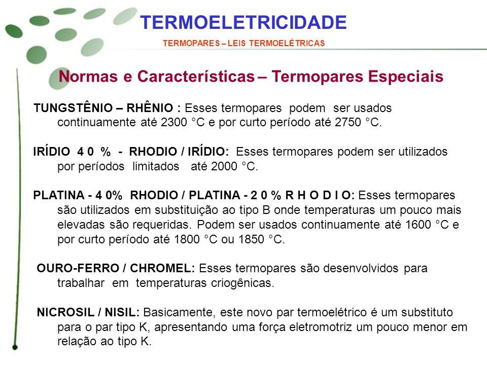 TERMOELETRICIDADE TERMOPARES – LEIS TERMOELÉTRICAS Normas e Características – Termopares Especiais TUNGSTÊNIO – RHÊNIO : Esses termopares podem ser us