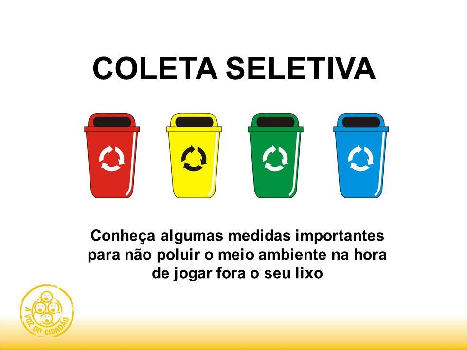COLETA SELETIVA Conheça algumas medidas importantes para não poluir o meio ambiente na hora de jogar fora o seu lixo