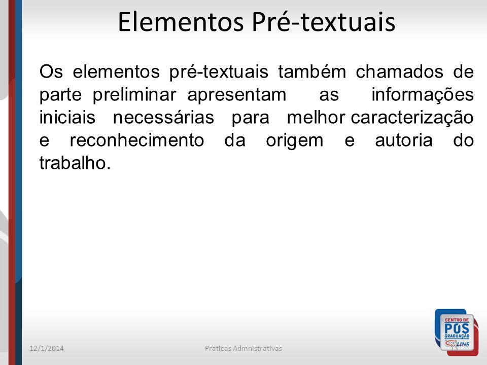12/1/2014Praticas Admnistrativas13 Elementos Pré-textuais Os elementos pré-textuais também chamados de parte preliminar apresentam as informações inic