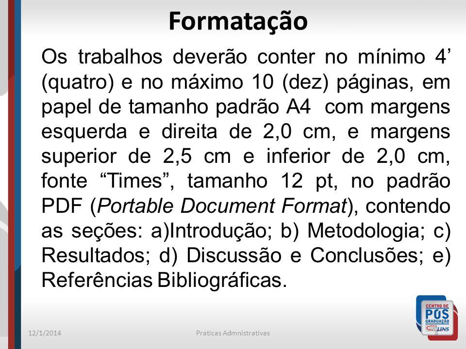 12/1/2014Praticas Admnistrativas4 Formatação Os trabalhos deverão conter no mínimo 4 (quatro) e no máximo 10 (dez) páginas, em papel de tamanho padrão A4 com margens esquerda e direita de 2,0 cm, e margens superior de 2,5 cm e inferior de 2,0 cm, fonte Times, tamanho 12 pt, no padrão PDF (Portable Document Format), contendo as seções: a)Introdução; b) Metodologia; c) Resultados; d) Discussão e Conclusões; e) Referências Bibliográficas.