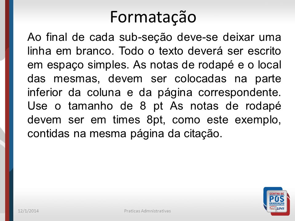 12/1/2014Praticas Admnistrativas8 Formatação Ao final de cada sub-seção deve-se deixar uma linha em branco. Todo o texto deverá ser escrito em espaço