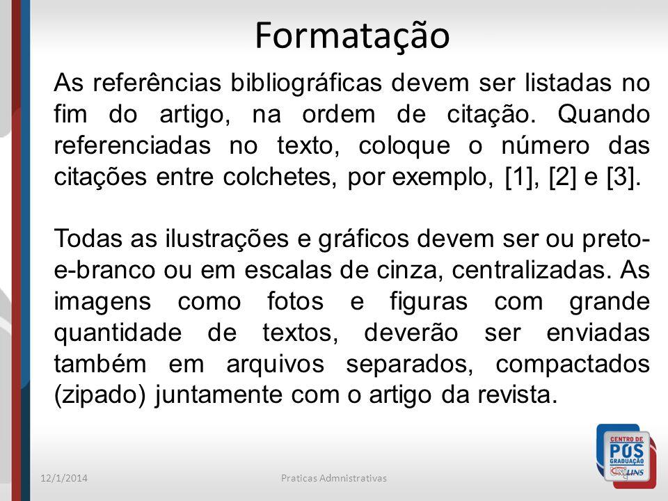 12/1/2014Praticas Admnistrativas10 Formatação As figuras, tabelas, etc., devidamente referenciadas no texto, podem ser colocadas da maneira mais conveniente para o autor em uma coluna ou ocupando toda a largura da página, desde que o texto permaneça em duas colunas.