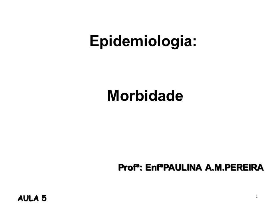 Profª: EnfªPAULINA A.M.PEREIRA Epidemiologia: Morbidade Morbidade 1 AULA 5