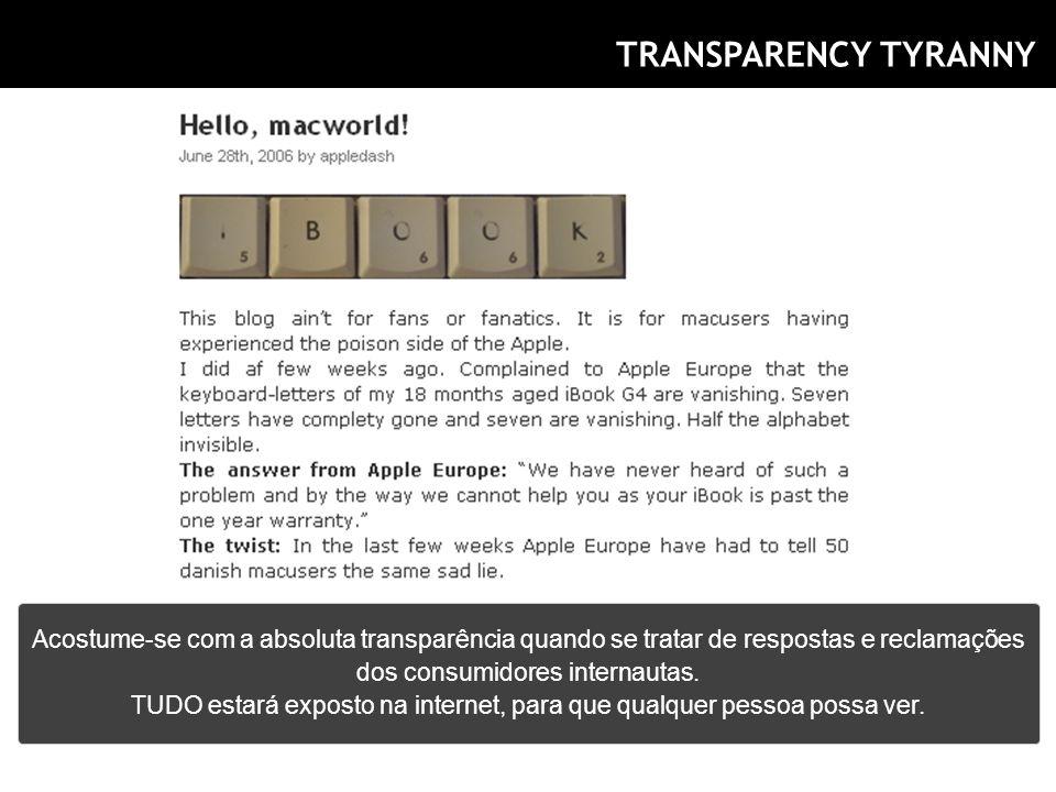 TRANSPARENCY TYRANNY Acostume-se com a absoluta transparência quando se tratar de respostas e reclamações dos consumidores internautas. TUDO estará ex