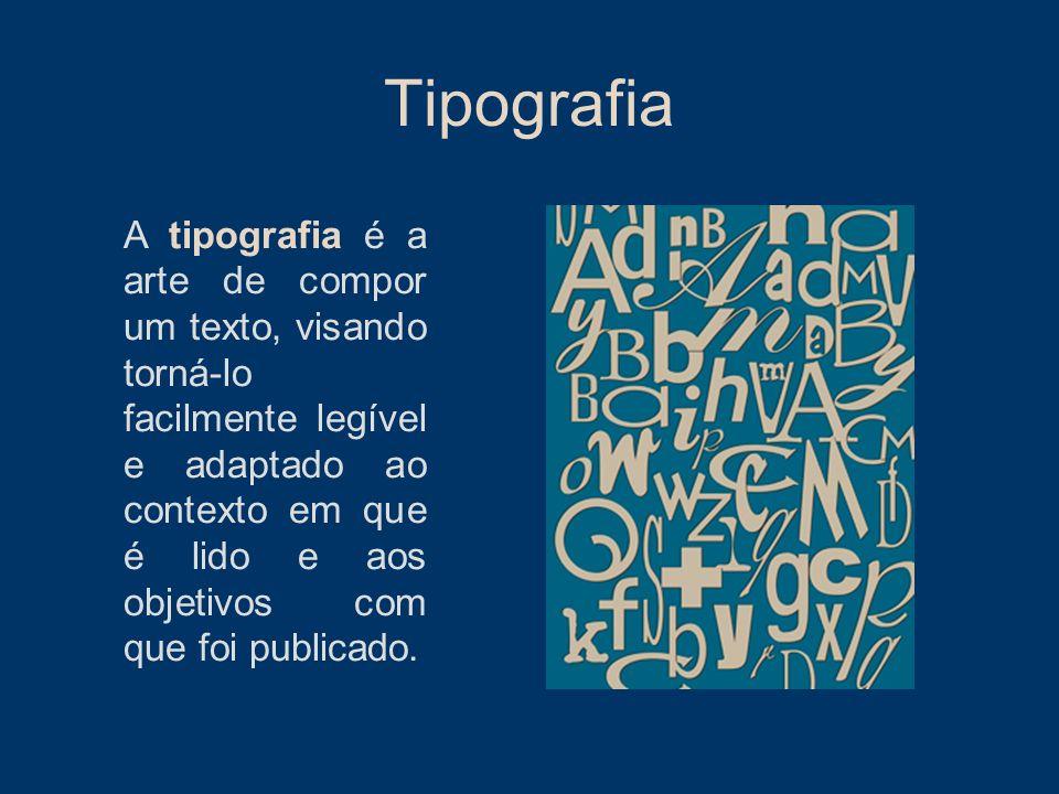 Tipografia A tipografia é a arte de compor um texto, visando torná-lo facilmente legível e adaptado ao contexto em que é lido e aos objetivos com que
