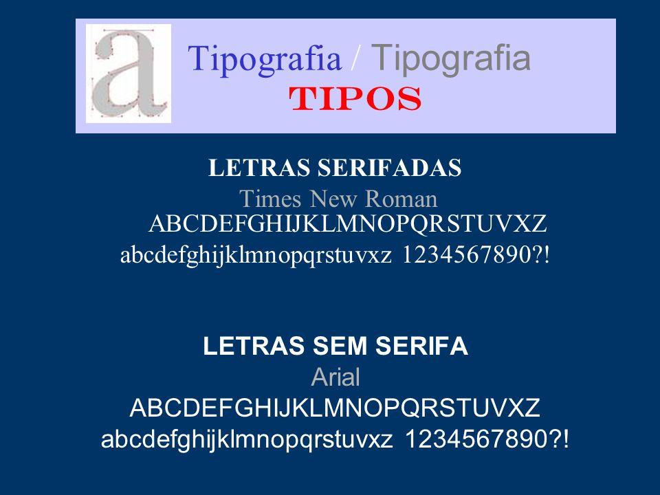 Tipografia / Tipografia TIPOS LETRAS SERIFADAS Times New Roman ABCDEFGHIJKLMNOPQRSTUVXZ abcdefghijklmnopqrstuvxz 1234567890?! LETRAS SEM SERIFA Arial