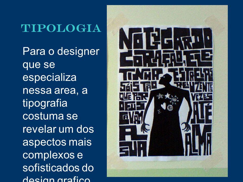 TIPOLOGIA Para o designer que se especializa nessa area, a tipografia costuma se revelar um dos aspectos mais complexos e sofisticados do design grafi