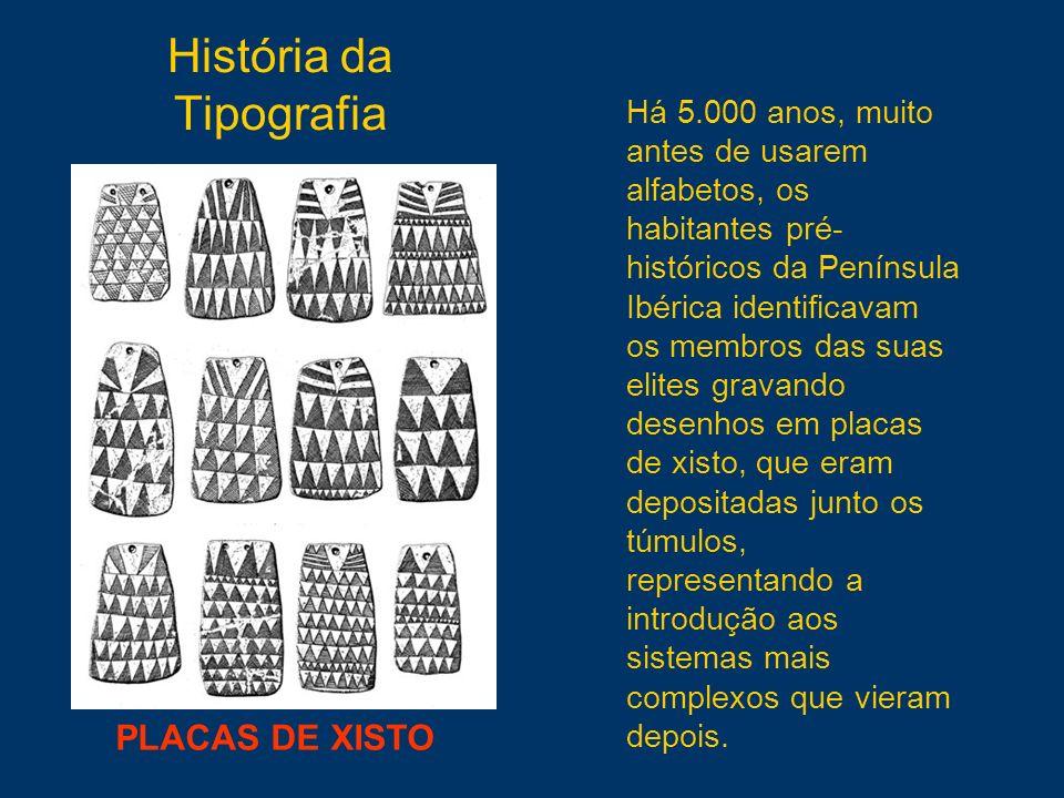 História da Tipografia PLACAS DE XISTO Há 5.000 anos, muito antes de usarem alfabetos, os habitantes pré- históricos da Península Ibérica identificava