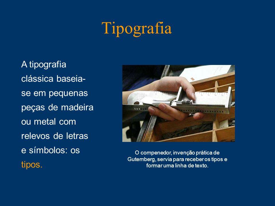 Tipografia A tipografia clássica baseia- se em pequenas peças de madeira ou metal com relevos de letras e símbolos: os tipos. O compenedor, invenção p