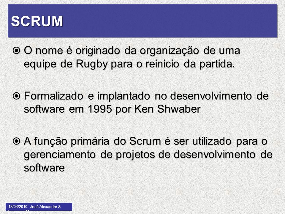 SCRUMSCRUM O nome é originado da organização de uma equipe de Rugby para o reinicio da partida. O nome é originado da organização de uma equipe de Rug