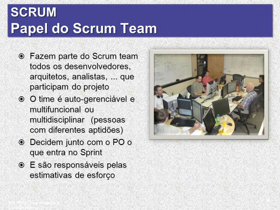 SCRUM Papel do Scrum Team Fazem parte do Scrum team todos os desenvolvedores, arquitetos, analistas,... que participam do projeto Fazem parte do Scrum