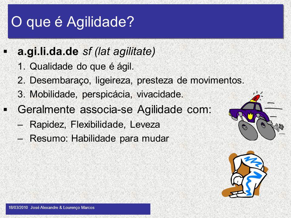 O que é Agilidade? 18/03/2010 José Alexandre & Lourenço Marcos 8 a.gi.li.da.de sf (lat agilitate) 1.Qualidade do que é ágil. 2.Desembaraço, ligeireza,