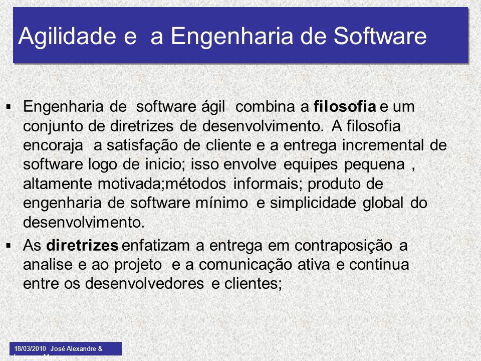 Agilidade e a Engenharia de Software 18/03/2010 José Alexandre & Lourenço Marcos 9 Engenharia de software ágil combina a filosofia e um conjunto de di
