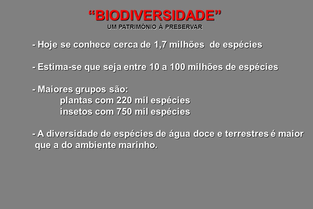 BRASIL, O PAÍS DA MEGADIVERSIDADE - Área de 8,5 milhões Km 2 (3,5 milhões Km 2 de costa) - Possue várias zonas climáticas gerando distintos biomas maior floresta tropical úmida - Floresta Amazônica: maior floresta tropical úmida maior planície inundável - Pantanal: maior planície inundável cerrado, caatinga, mata Atlântica, recifes de corais, dunas, manguezais, lagos, estuários - Outros biomas: cerrado, caatinga, mata Atlântica, recifes de corais, dunas, manguezais, lagos, estuários Esta variedade de biomas reflete o grande número de espécies e principalmente favorece o surgimento de espécies endêmicas