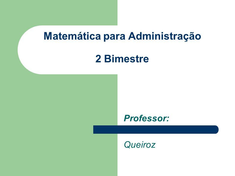 Professor: Queiroz Matemática para Administração 2 Bimestre