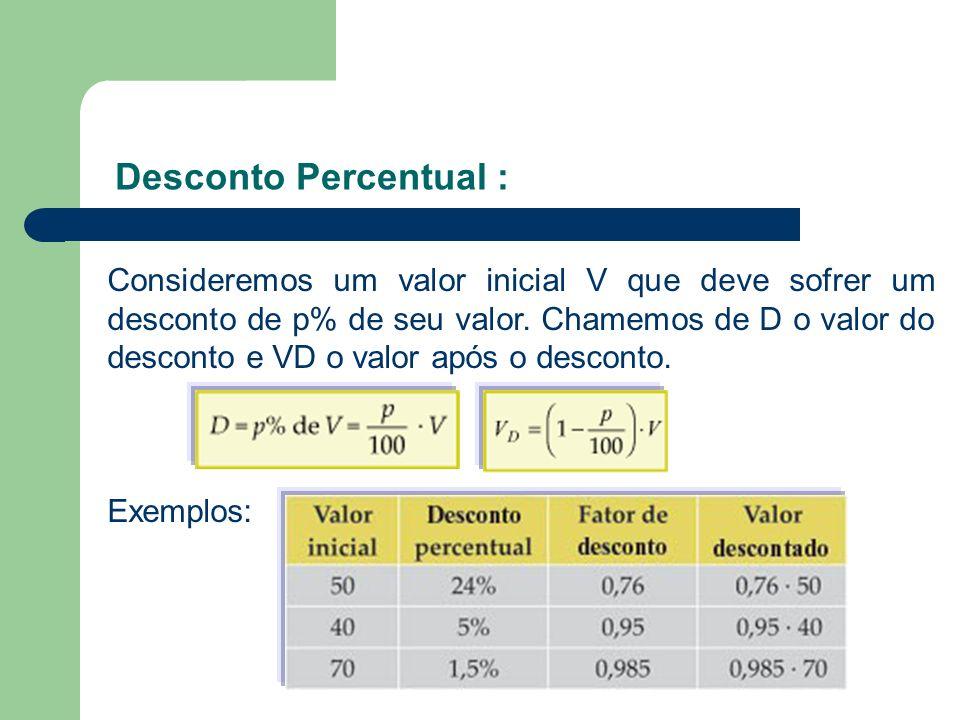Desconto Percentual : Consideremos um valor inicial V que deve sofrer um desconto de p% de seu valor. Chamemos de D o valor do desconto e VD o valor a