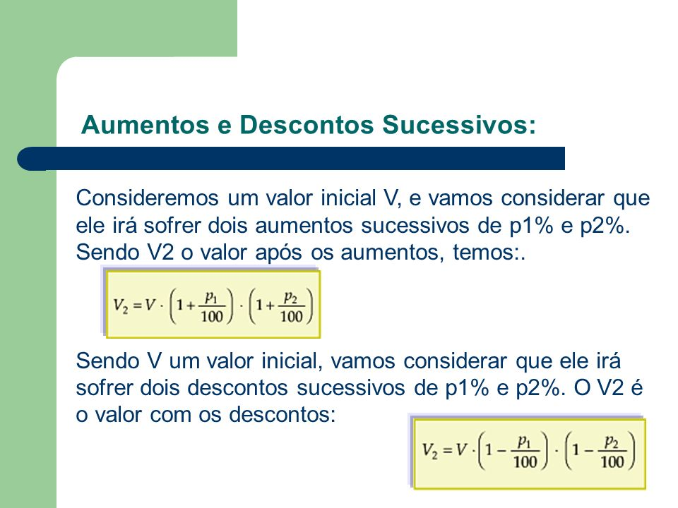Aumentos e Descontos Sucessivos: Consideremos um valor inicial V, e vamos considerar que ele irá sofrer dois aumentos sucessivos de p1% e p2%. Sendo V