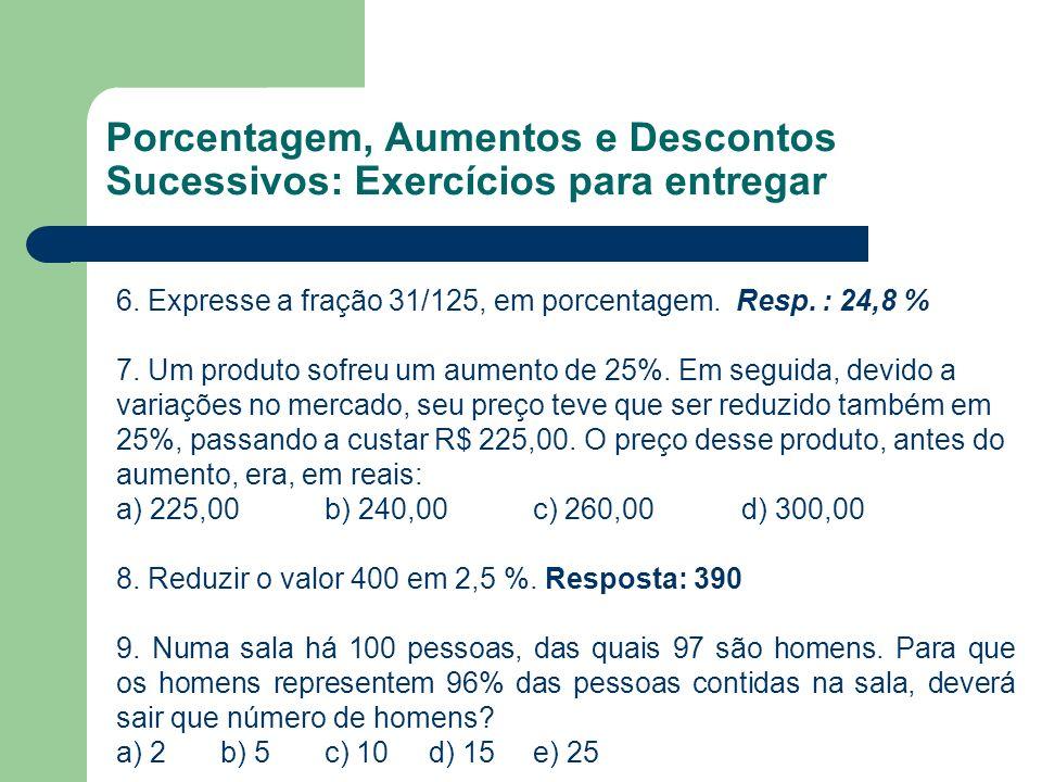 6. Expresse a fração 31/125, em porcentagem. Resp. : 24,8 % 7. Um produto sofreu um aumento de 25%. Em seguida, devido a variações no mercado, seu pre