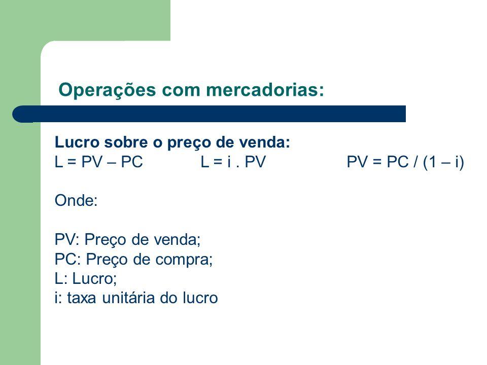 Operações com mercadorias: Lucro sobre o preço de venda: L = PV – PCL = i. PVPV = PC / (1 – i) Onde: PV: Preço de venda; PC: Preço de compra; L: Lucro