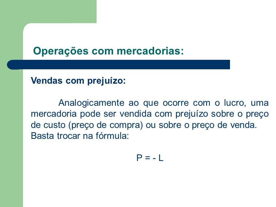 Operações com mercadorias: Vendas com prejuízo: Analogicamente ao que ocorre com o lucro, uma mercadoria pode ser vendida com prejuízo sobre o preço d