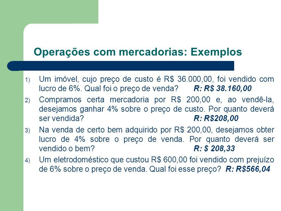 1) Um imóvel, cujo preço de custo é R$ 36.000,00, foi vendido com lucro de 6%. Qual foi o preço de venda? R: R$ 38.160,00 2) Compramos certa mercadori