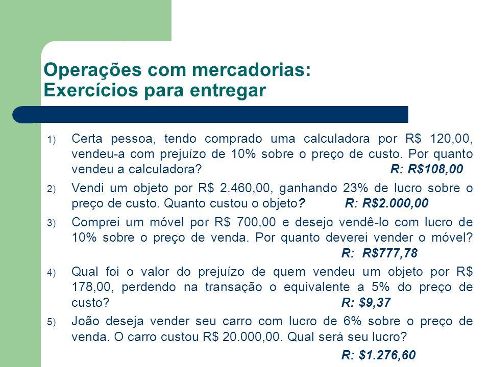 Operações com mercadorias: Exercícios para entregar 1) Certa pessoa, tendo comprado uma calculadora por R$ 120,00, vendeu-a com prejuízo de 10% sobre